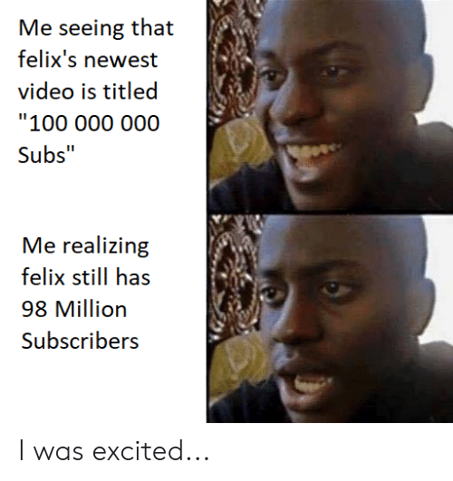 Me Seeing That Felix's Newest Video Is Titled 100 000 000