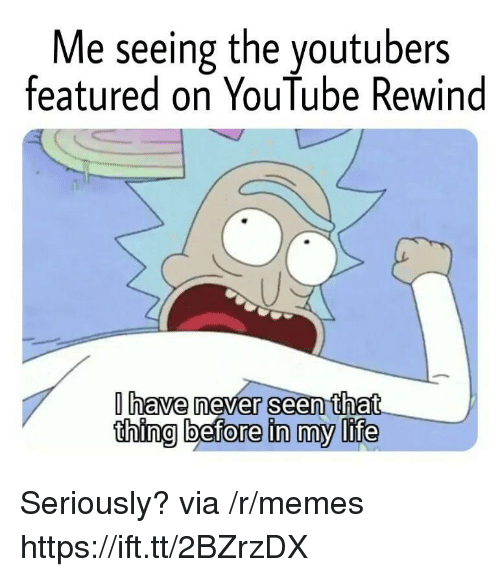 Life, Memes, and youtube.com: Me seeing the youtubers  featured on YouTube Rewind  have never seen that  thing before in my life Seriously? via /r/memes https://ift.tt/2BZrzDX