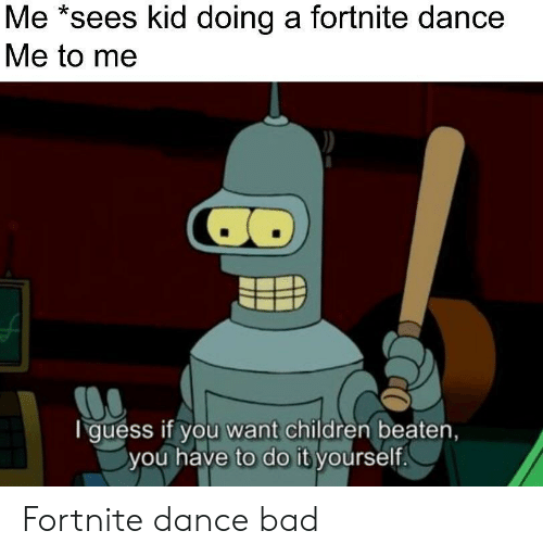 Bad, Children, and Guess: Me *sees kid doing a fortnite dance  Me to me  CO  guess if you want children beaten,  you have to do it yourself. Fortnite dance bad