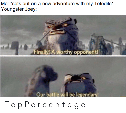 "Joey, Adventure, and Legendary: Me: ""sets out on a new adventure with my Totodile*  Youngster Joey:  worthy opporen  Our battle will be legendary T o p P e r c e n t a g e"