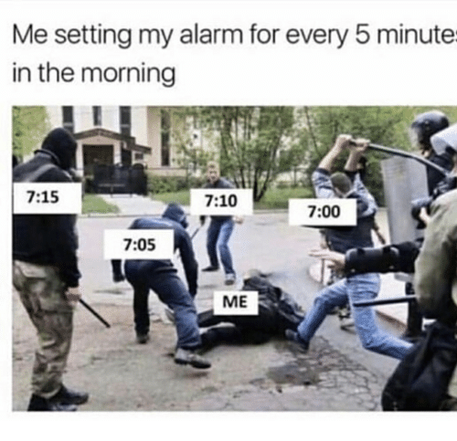 me setting my alarm for every 5 minute in the morning 715 710 700