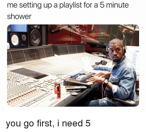 Ironic, Shower, and Setting Up A: me setting up a playlist for a 5 minute  shower you go first, i need 5