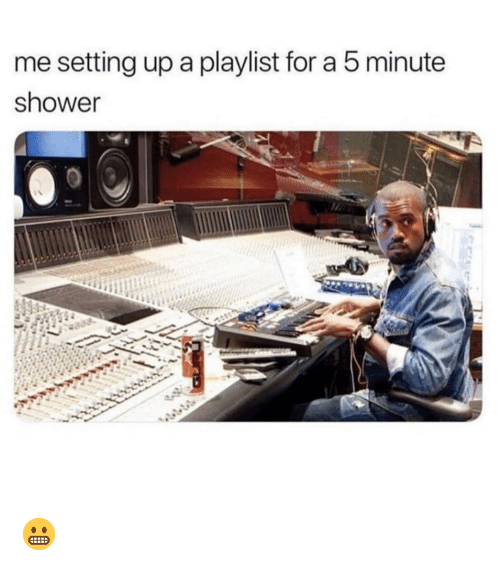Shower, Dank Memes, and Setting Up A: me setting up a playlist for a 5 minute  shower 😬