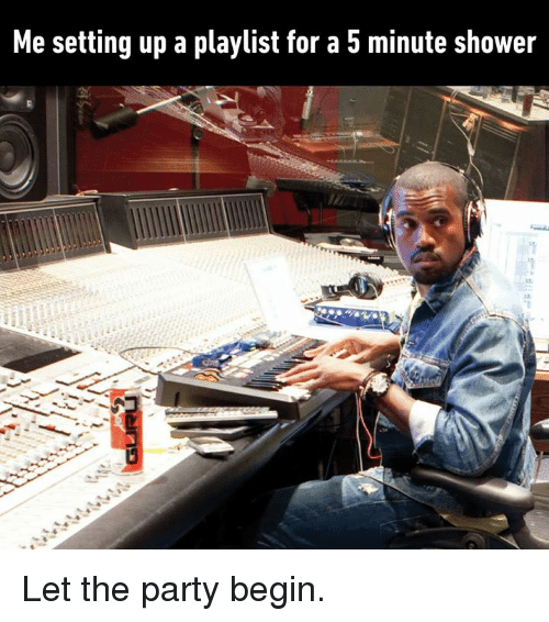 Dank, Party, and Shower: Me setting up a playlist for a 5 minute shower Let the party begin.