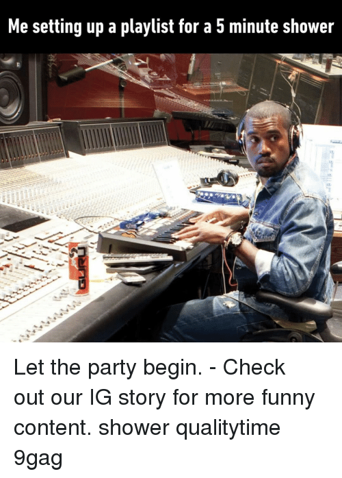 9gag, Funny, and Memes: Me setting up a playlist for a 5 minute shower Let the party begin.⠀ -⠀ Check out our IG story for more funny content.⠀ shower qualitytime 9gag