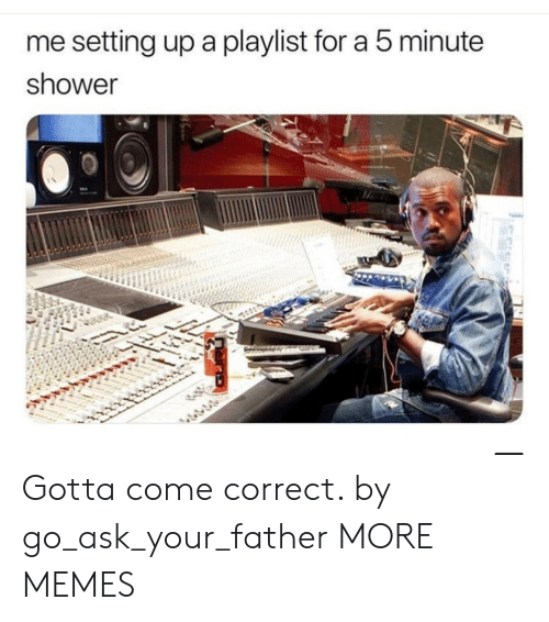 Dank, Memes, and Shower: me setting up a playlist for a 5 minute  shower  12 Gotta come correct. by go_ask_your_father MORE MEMES