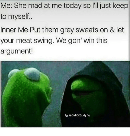 Memes, Grey, and Today: Me: She mad at me today so l'll just keep  to myself..  Inner Me:Put them grey sweats on & let  your meat swing. We gon' win this  argument!  Ig: @CallofBody