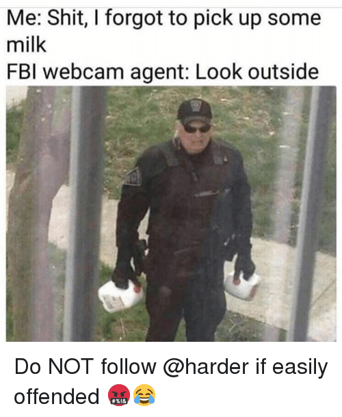 Fbi, Memes, and Shit: Me: Shit, I forgot to pick up some  milk  FBI webcam agent: Look outside Do NOT follow @harder if easily offended 🤬😂