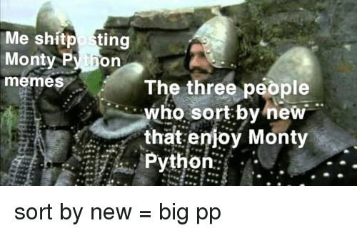 Memes, Python, and Monty Python: Me shitposting  Monty Py hon  memes The three people  who sort by new  that enioy Monty  Python: . sort by new = big pp