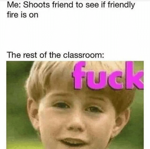 Fire, Classroom, and Rest: Me: Shoots friend to see if friendly  fire is on  The rest of the classroom:  fuck  UC