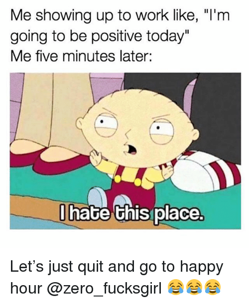 "Funny, Zero, and Work: Me showing up to work like, ""I'm  going to be positive today""  Me five minutes later:  hate Ghis place Let's just quit and go to happy hour @zero_fucksgirl 😂😂😂"