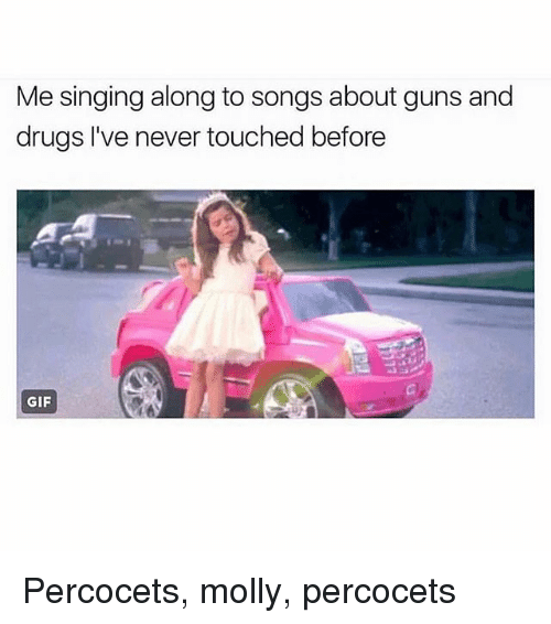 Drugs, Gif, and Guns: Me singing along to songs about guns and  drugs I've never touched before  GIF Percocets, molly, percocets