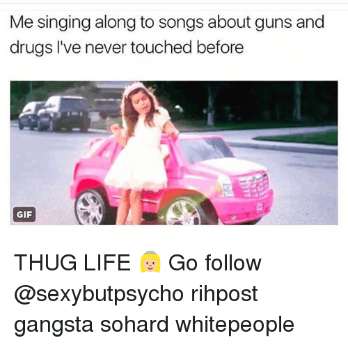 Drugs, Gangsta, and Gif: Me singing along to songs about guns and  drugs I've never touched before  GIF THUG LIFE 👸🏼 Go follow @sexybutpsycho rihpost gangsta sohard whitepeople