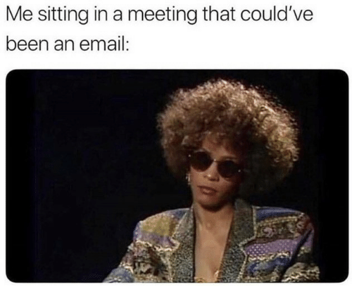 Email, Been, and Sitting: Me sitting in a meeting that could've  been an email: