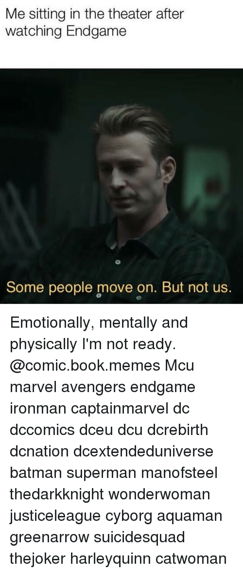 Batman, Memes, and Superman: Me sitting in the theater after  watching Endgame  Some people move on. But not us. Emotionally, mentally and physically I'm not ready. @comic.book.memes Mcu marvel avengers endgame ironman captainmarvel dc dccomics dceu dcu dcrebirth dcnation dcextendeduniverse batman superman manofsteel thedarkknight wonderwoman justiceleague cyborg aquaman greenarrow suicidesquad thejoker harleyquinn catwoman