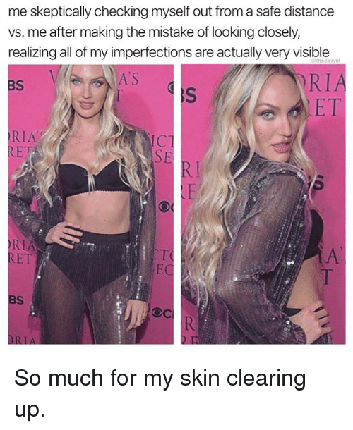 Memes, 🤖, and Looking: me skeptically checking myself out from a safe distance  vs. me after making the mistake of looking closely,  realizing all of my imperfections are actually very visible  RIA  ET  A S  BS  RIA  RET  ICT  LF  RIF  RET  EC  BS So much for my skin clearing up.