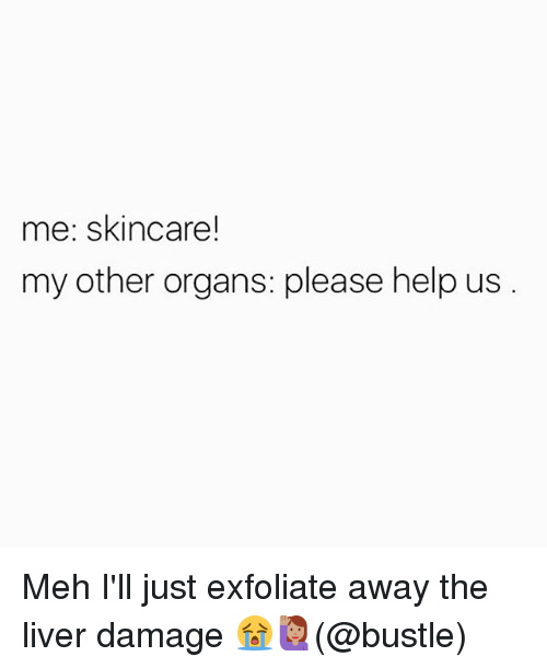 Meh, Memes, and Help: me: skincare!  my other organs: please help us Meh I'll just exfoliate away the liver damage 😭🙋🏽(@bustle)