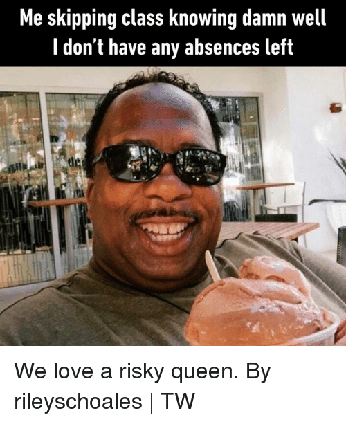 Dank, Love, and Queen: Me skipping class knowing damn well  I don't have any absences left We love a risky queen.  By rileyschoales   TW
