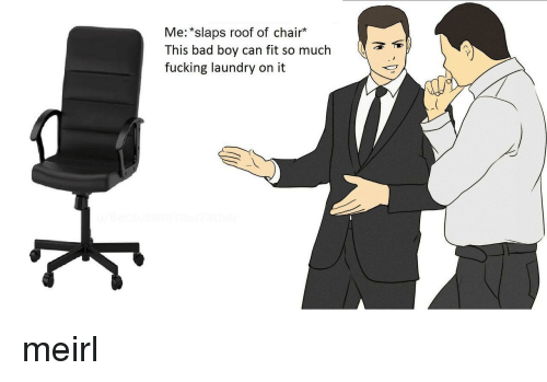 Bad, Fucking, and Laundry: Me: *slaps roof of chair*  This bad boy can fit so much  fucking laundry on it meirl