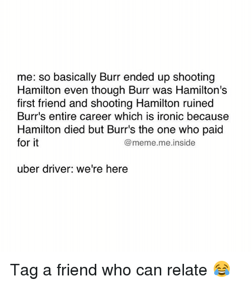 Memes, 🤖, and Hamilton: me: so basically Burr ended up shooting  Hamilton even though Burr was Hamilton's  first friend and shooting Hamilton ruined  Burr's entire career which is ironic because  Hamilton died but Burr's the one who paid  for it  @meme. me inside  uber driver: we're here Tag a friend who can relate 😂