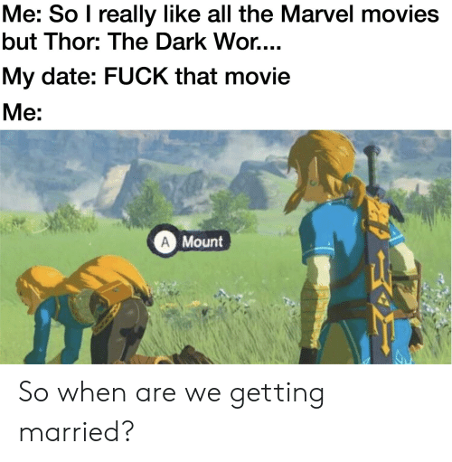 Movies, Reddit, and Date: Me: So I really like all the Marvel movies  but Thor: The Dark Wor....  My date: FUCK that movie  Me:  Mount So when are we getting married?