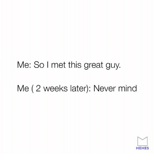 Memes, Relationships, and Mind: Me: So l met this great guy.  Me (2 weeks later): Never mind  MEMES