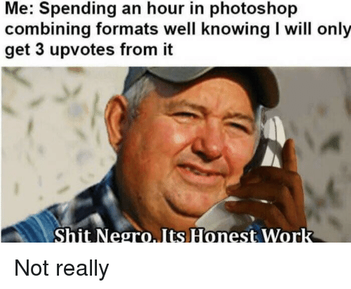 Photoshop, Shit, and Work: Me: Spending an hour in photoshop  combining formats well knowing I will only  get 3 upvotes from it  Shit Negro.Its Honest Work Not really