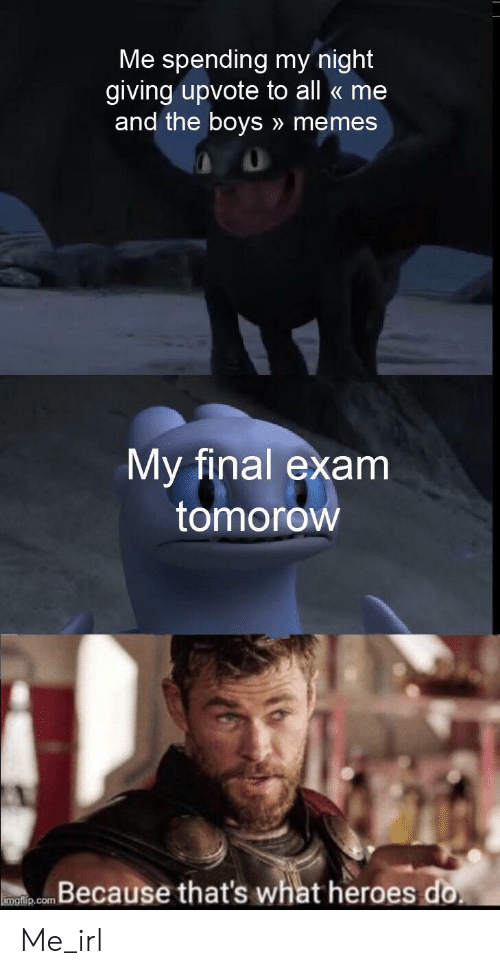 Memes, Heroes, and All Me: Me spending my night  giving upvote to all me  and the boys » memes  My final exam  tomorow  Because that's what heroes do  imgflip.com Me_irl