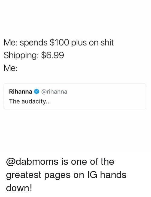 Anaconda, Funny, and Meme: Me: spends $100 plus on shit  Shipping: $6.99  Me:  Rihanna@rihanna  The audacity... @dabmoms is one of the greatest pages on IG hands down!