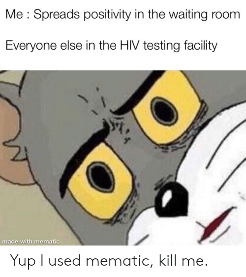Dank Memes, Waiting..., and Hiv: Me Spreads positivity in the waiting room  Everyone else in the HIV testing facility  made with mematic Yup I used mematic, kill me.