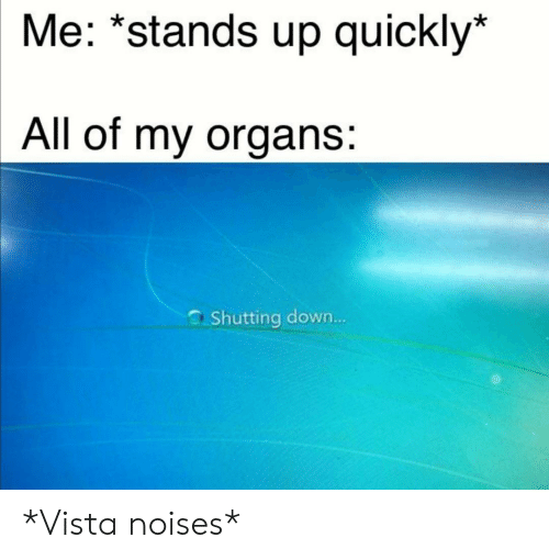 Reddit, Down, and Vista: Me: *stands up quickly*  All of my organs:  Shutting down... *Vista noises*