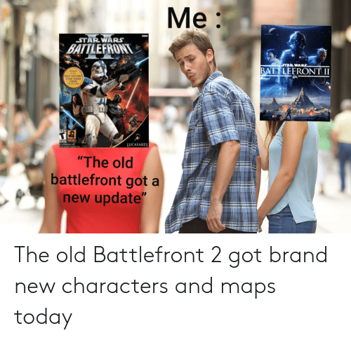 "Star Wars, Maps, and Mars: Me:  STAR WARS  BATTLEFRONT  STAR WARS.  BATTLEFRONT II  EA  AEST-SHLUINC  STAR MARS  LUCASARTS  ""The old  battlefront got a  new update"" The old Battlefront 2 got brand new characters and maps today"