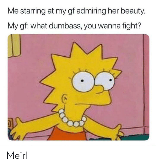 MeIRL, Fight, and Her: Me starring at my gf admiring her beauty.  My gf: what dumbass, you wanna fight? Meirl