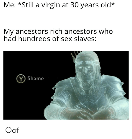 Sex, Virgin, and History: Me: *Still a virgin at 30 years old*  My ancestors rich ancestors who  had hundreds of sex slaves:  Y Shame Oof