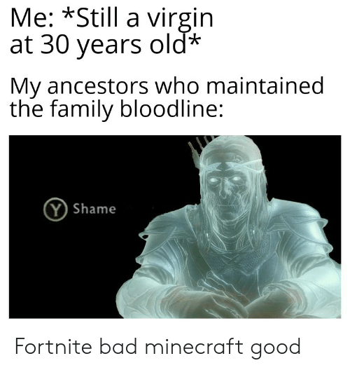 Bad, Family, and Minecraft: Me: *Still a virgin  at 30 years old*  My ancestors who maintained  the family bloodline:  Y Shame Fortnite bad minecraft good