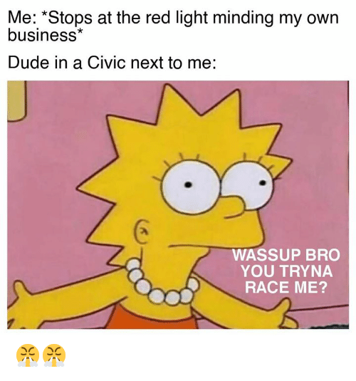 "Cars, Dude, and Business: Me: ""Stops at the red light minding my own  business*  Dude in a CiVIc next to me:  WASSUP BRO  YOU TRYNA  RACE ME? 😤😤"