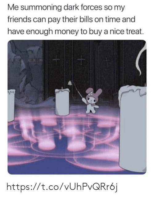 Friends, Memes, and Money: Me summoning dark forces so my  friends can pay their bills on time and  have enough money to buy a nice treat. https://t.co/vUhPvQRr6j