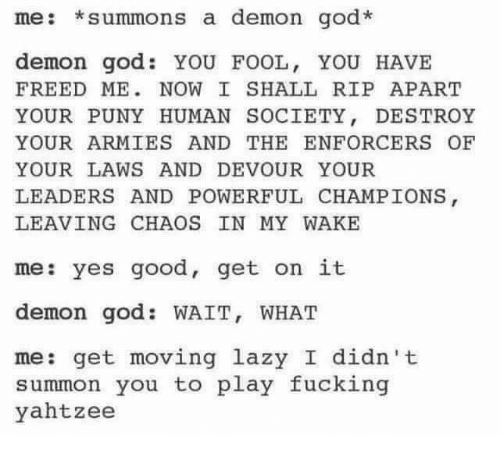 God, Lazy, and Memes: me: *summons a demon god  demon god. YOU FOOL, YOU HAVE  FREED ME NOW I SHALL RIP APART  YOUR PUNY HUMAN SOCIETY  DESTROY  YOUR ARMIES AND THE ENFORCERS OF  YOUR LAWS AND DEVOUR YOUR  LEADERS AND POWERFUL CHAMPIONS  LEAVING CHAOS IN MY WAKE  me: yes good, get on it  demon god WAIT, WHAT  me: get moving lazy I didn't  summon you to play fucking  yahtzee