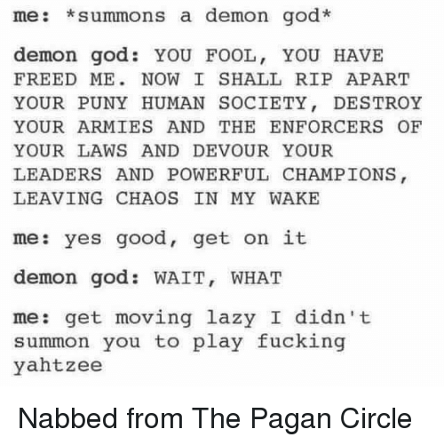 Fucking, God, and Lazy: me: summons a demon god.  demon god YOU FOOL, YOU HAVE  FREED ME NOW I SHALL RIP APART  YOUR PUNY HUMAN SOCIETY  DESTROY  YOUR ARMIES AND THE ENFORCER OF  YOUR LAWS AND DEVOUR YOUR  LEADERS AND POWERFUL CHAMPIONS  LEAVING CHAOS IN MY WAKE  me: yes good, get on it  demon god WAIT, WHAT  me: get moving lazy I didn't  summon you to play fucking  yahtzee Nabbed from The Pagan Circle