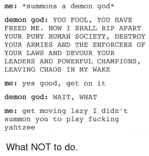 God, Lazy, and Army: me: summons a demon god  demon god YOU FOOL  YOU HAVE  FREED ME  NOW I SHALL RIP APART  YOUR PUNY HUMAN SOCIETY  DESTROY  YOUR ARMIES AND THE ENFORCER OF  YOUR LAWS AND DEVOUR YOUR  LEADERS AND POWERFUL CHAMPIONS  LEAVING CHAOS IN MY WAKE  es good, get on it  me  demon god. WAIT, WHAT  me  get moving lazy I didn't  summon you to play fucking  yahtzee What NOT to do.