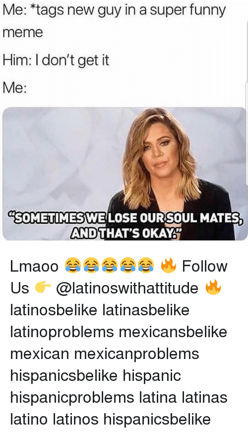 "Funny, Latinos, and Meme: Me: *tags new guy in a super funny  meme  Him: I don't get it  Me:  ""SOMETIMESWE LOSE  SOMETIMESWE LOSE OURSOUL MATES  AND  THAT'S OKAY Lmaoo 😂😂😂😂😂 🔥 Follow Us 👉 @latinoswithattitude 🔥 latinosbelike latinasbelike latinoproblems mexicansbelike mexican mexicanproblems hispanicsbelike hispanic hispanicproblems latina latinas latino latinos hispanicsbelike"