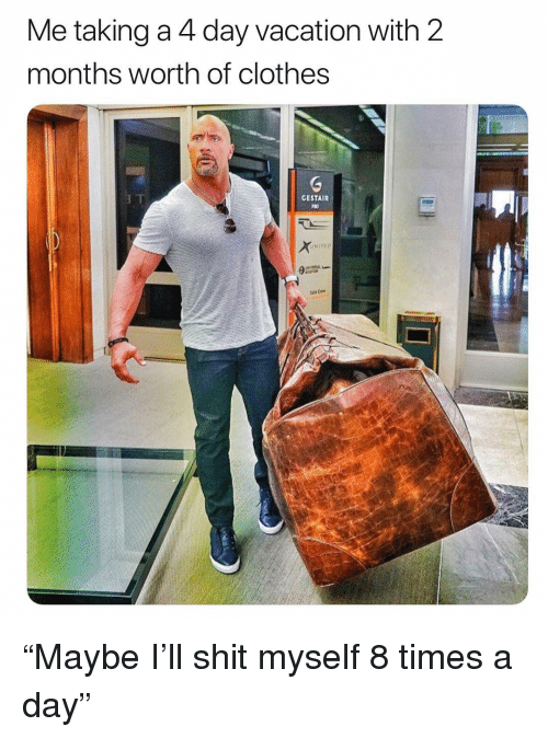 "Clothes, Shit, and Vacation: Me taking a 4 day vacation with 2  months worth of clothes  GESTAIR  UNITEO ""Maybe I'll shit myself 8 times a day"""