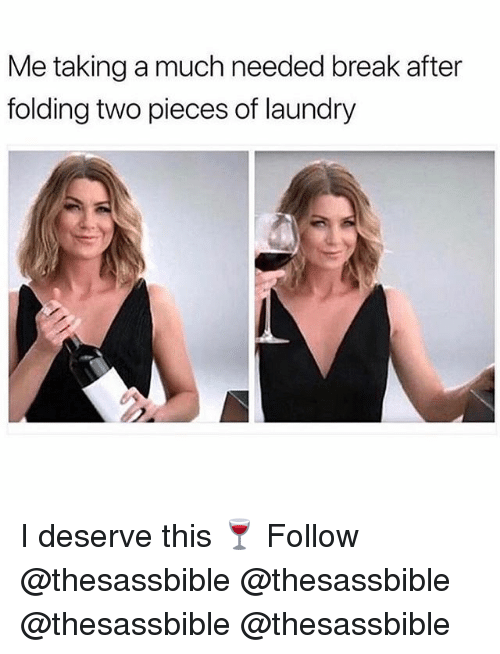 Laundry, Memes, and Break: Me taking a much needed break after  folding two pieces of laundry I deserve this 🍷 Follow @thesassbible @thesassbible @thesassbible @thesassbible