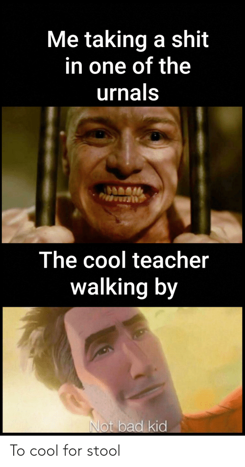Bad, Teacher, and Cool: Me taking a shit  in one of the  urnals  The cool teacher  walking by  Not bad kid To cool for stool