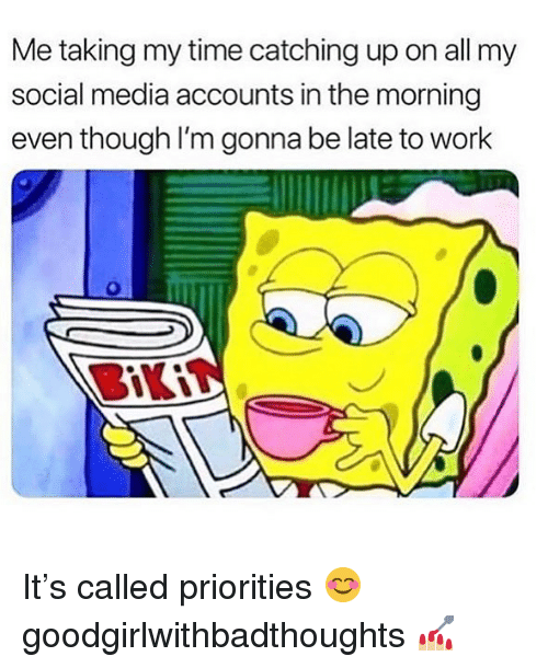 Memes, Social Media, and Work: Me taking my time catching up on all my  social media accounts in the morning  even though I'm gonna be late to work It's called priorities 😊 goodgirlwithbadthoughts 💅🏼