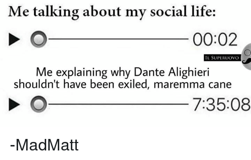 Life, Italian (Language), and Been: Me talking about my social life:  00:02  IL SUPERUOVO  Me explaining why Dante Alighieri  shouldn't have been exiled, maremma cane  7:35:08 -MadMatt