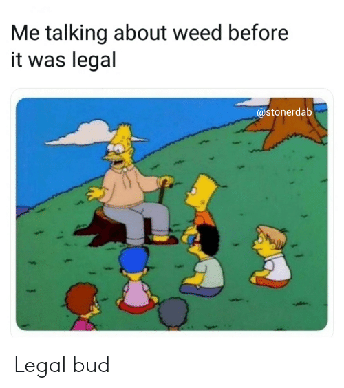 Me Talking About Weed Before It Was Legal Legal Bud   Weed