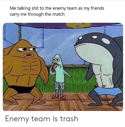 Friends, Trash, and Match: Me talking shit to the enemy team as my friends  carry me through the match Enemy team is trash