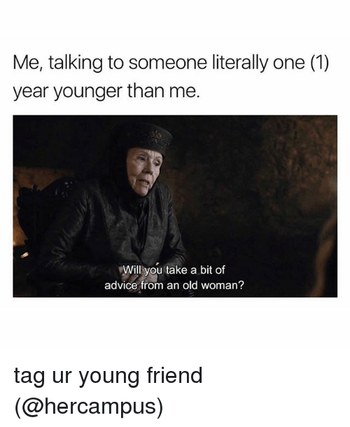 Advice, Memes, and Old Woman: Me, talking to someone literally one (1)  year younger than me.  Will you take a bit of  advice from an old woman? tag ur young friend (@hercampus)