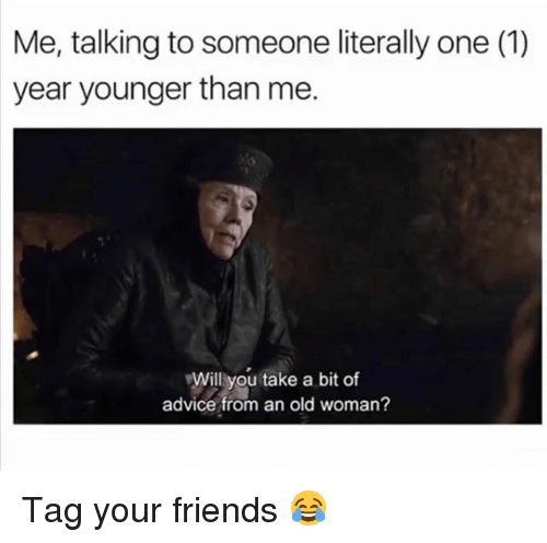 Advice, Friends, and Memes: Me, talking to someone literally one (1)  year younger than me.  Will you take a bit of  advice from an old woman? Tag your friends 😂